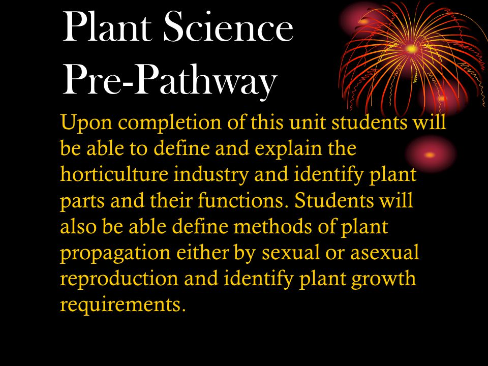Plant Science Pre-Pathway Upon completion of this unit students will be able to define and explain the horticulture industry and identify plant parts and their functions.