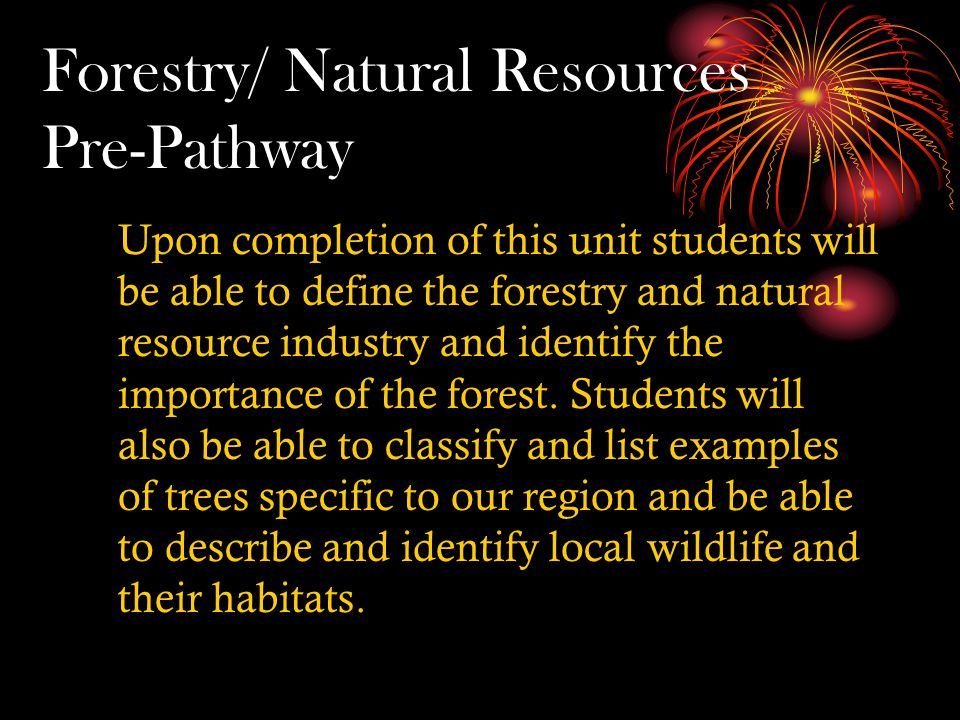 Forestry/ Natural Resources Pre-Pathway Upon completion of this unit students will be able to define the forestry and natural resource industry and identify the importance of the forest.