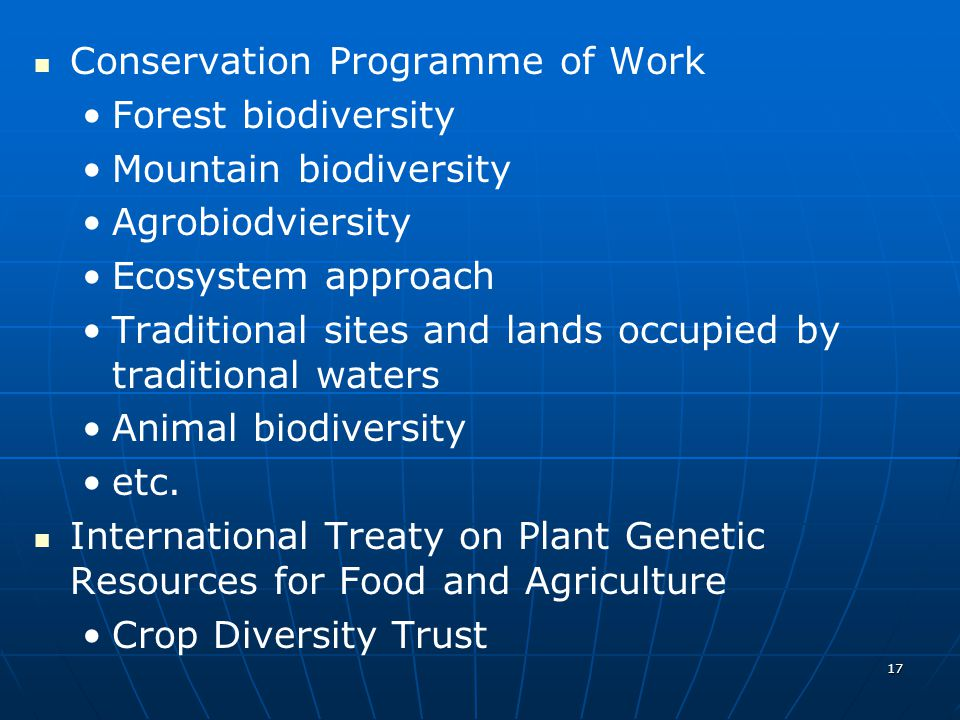 17 Conservation Programme of Work Forest biodiversity Mountain biodiversity Agrobiodviersity Ecosystem approach Traditional sites and lands occupied by traditional waters Animal biodiversity etc.