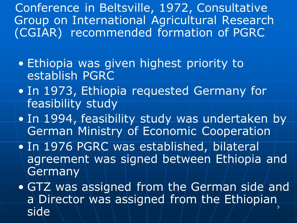 3 Conference in Beltsville, 1972, Consultative Group on International Agricultural Research (CGIAR) recommended formation of PGRC Ethiopia was given highest priority to establish PGRC In 1973, Ethiopia requested Germany for feasibility study In 1994, feasibility study was undertaken by German Ministry of Economic Cooperation In 1976 PGRC was established, bilateral agreement was signed between Ethiopia and Germany GTZ was assigned from the German side and a Director was assigned from the Ethiopian side