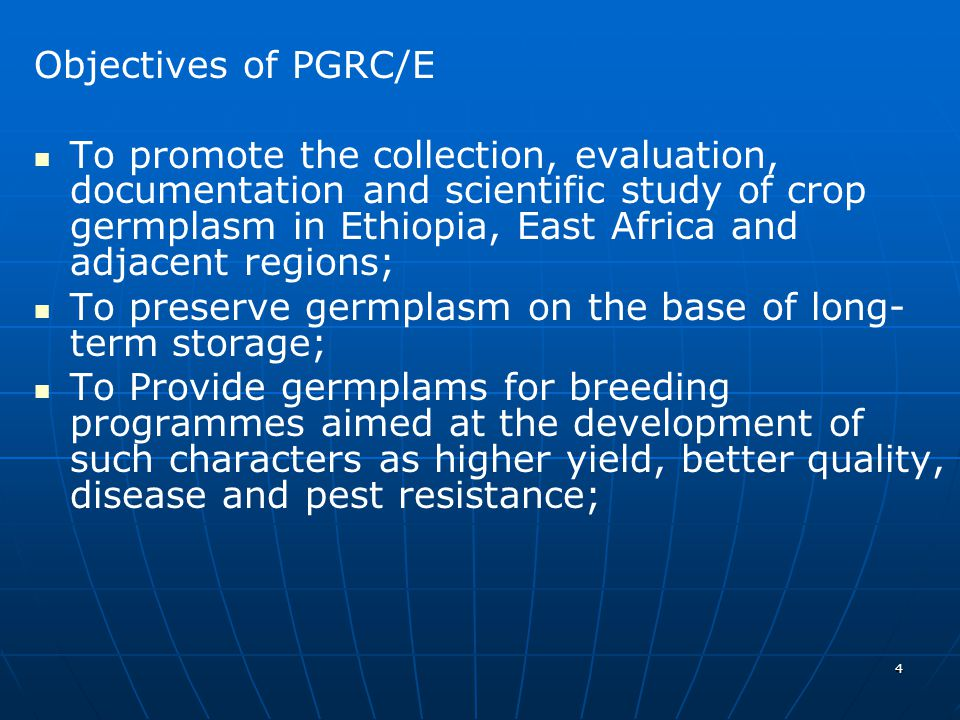4 Objectives of PGRC/E To promote the collection, evaluation, documentation and scientific study of crop germplasm in Ethiopia, East Africa and adjacent regions; To preserve germplasm on the base of long- term storage; To Provide germplams for breeding programmes aimed at the development of such characters as higher yield, better quality, disease and pest resistance;