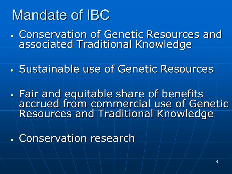 6 Mandate of IBC Conservation of Genetic Resources and associated Traditional Knowledge Conservation of Genetic Resources and associated Traditional Knowledge Sustainable use of Genetic Resources Sustainable use of Genetic Resources Fair and equitable share of benefits accrued from commercial use of Genetic Resources and Traditional Knowledge Fair and equitable share of benefits accrued from commercial use of Genetic Resources and Traditional Knowledge Conservation research Conservation research