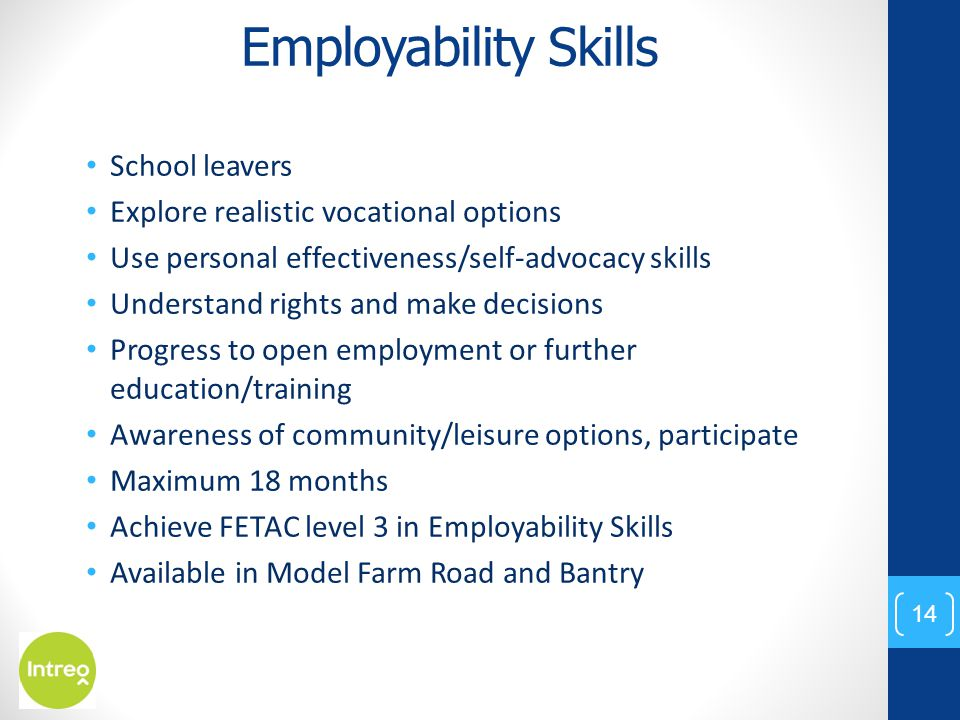 Employability Skills School leavers Explore realistic vocational options Use personal effectiveness/self-advocacy skills Understand rights and make de