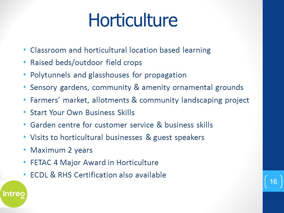 Horticulture Classroom and horticultural location based learning Raised beds/outdoor field crops Polytunnels and glasshouses for propagation Sensory gardens, community & amenity ornamental grounds Farmers' market, allotments & community landscaping project Start Your Own Business Skills Garden centre for customer service & business skills Visits to horticultural businesses & guest speakers Maximum 2 years FETAC 4 Major Award in Horticulture ECDL & RHS Certification also available 16