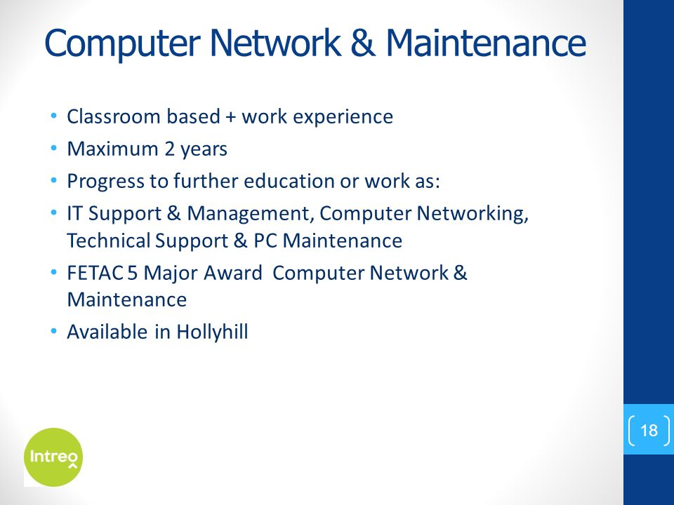 Computer Network & Maintenance Classroom based + work experience Maximum 2 years Progress to further education or work as: IT Support & Management, Co