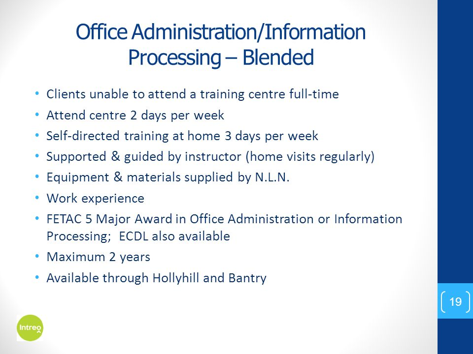 Office Administration/Information Processing – Blended Clients unable to attend a training centre full-time Attend centre 2 days per week Self-directed training at home 3 days per week Supported & guided by instructor (home visits regularly) Equipment & materials supplied by N.L.N.