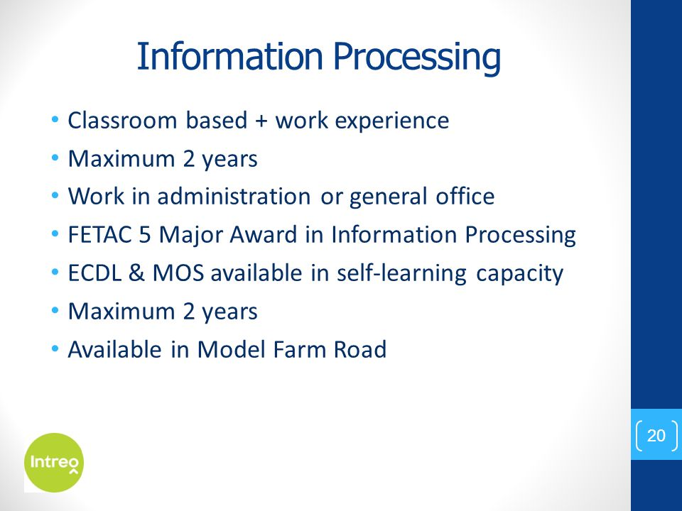 Information Processing Classroom based + work experience Maximum 2 years Work in administration or general office FETAC 5 Major Award in Information Processing ECDL & MOS available in self-learning capacity Maximum 2 years Available in Model Farm Road 20