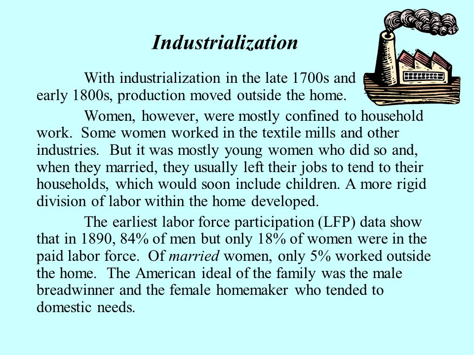Industrialization With industrialization in the late 1700s and early 1800s, production moved outside the home.