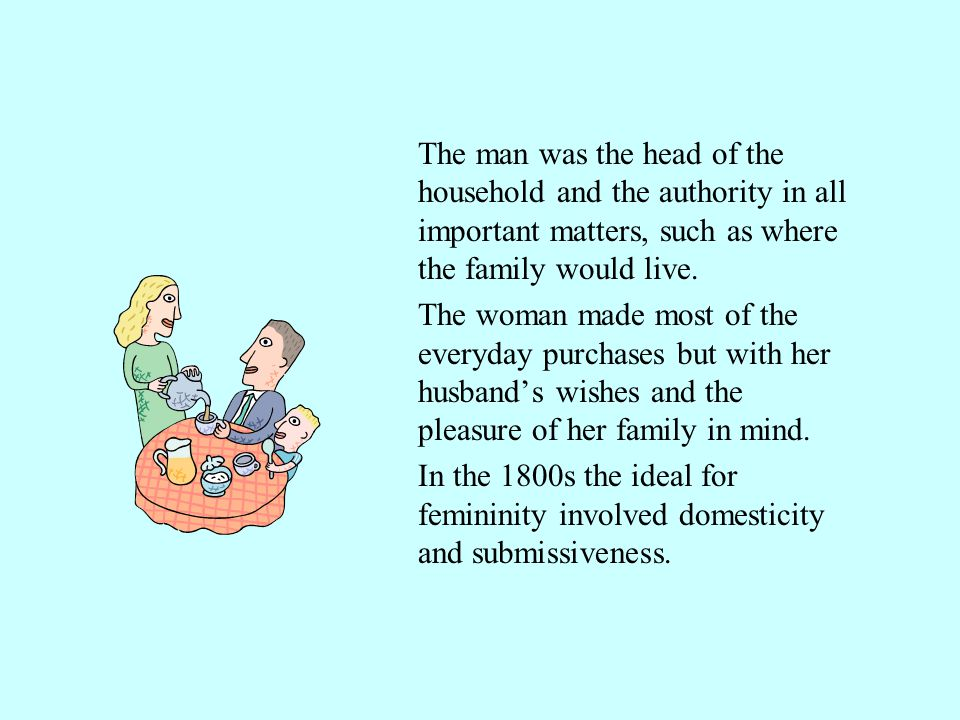 The man was the head of the household and the authority in all important matters, such as where the family would live.