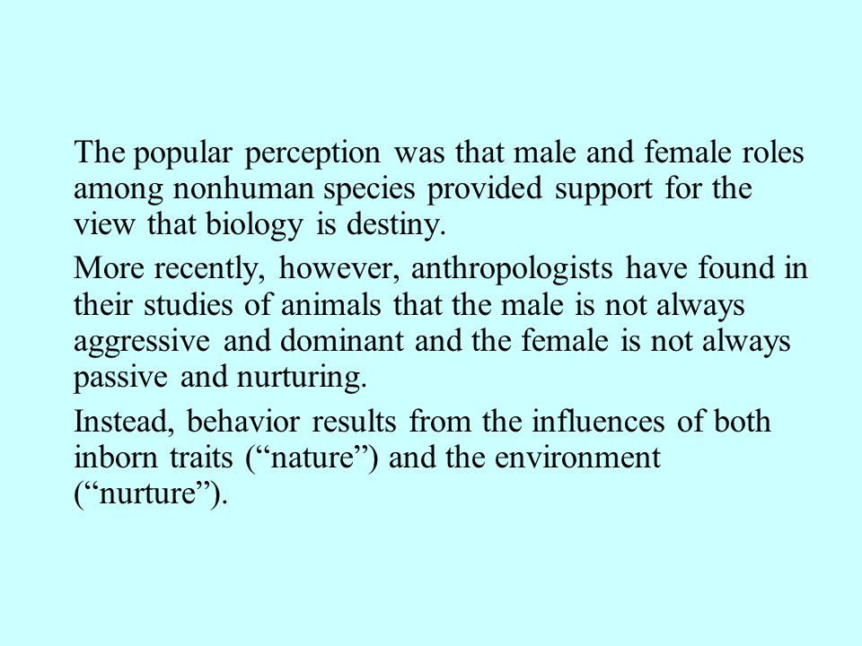 The popular perception was that male and female roles among nonhuman species provided support for the view that biology is destiny.