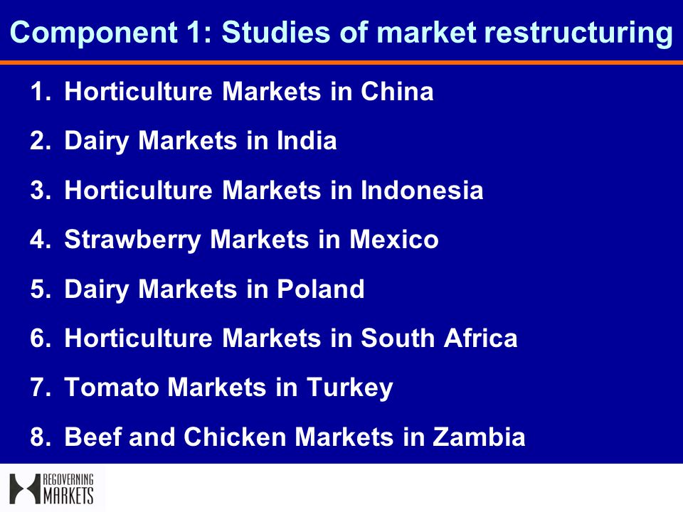 Component 1: Studies of market restructuring 1.Horticulture Markets in China 2.Dairy Markets in India 3.Horticulture Markets in Indonesia 4.Strawberry Markets in Mexico 5.Dairy Markets in Poland 6.Horticulture Markets in South Africa 7.Tomato Markets in Turkey 8.Beef and Chicken Markets in Zambia