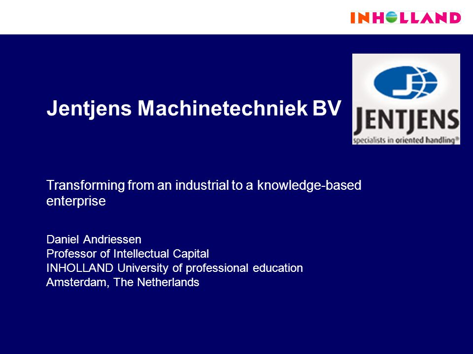 Jentjens Machinetechniek BV Transforming from an industrial to a knowledge-based enterprise Daniel Andriessen Professor of Intellectual Capital INHOLLAND University of professional education Amsterdam, The Netherlands