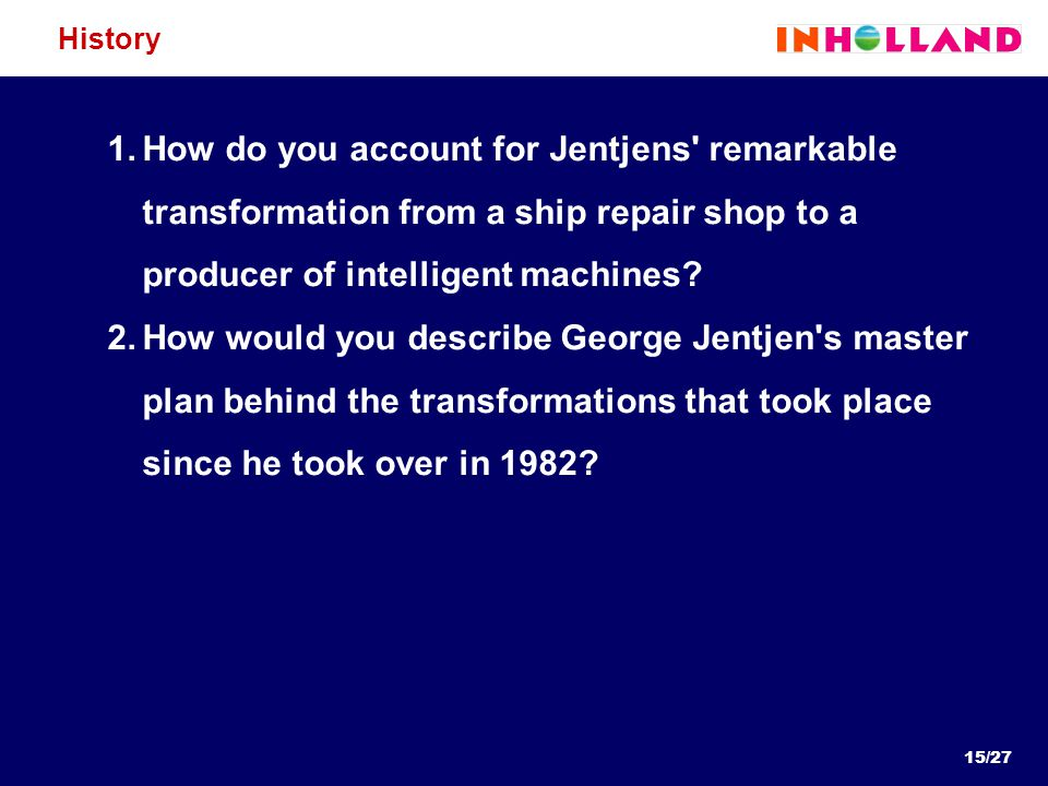 15/27 History 1.How do you account for Jentjens' remarkable transformation from a ship repair shop to a producer of intelligent machines? 2.How would