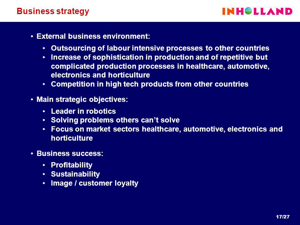 Business strategy External business environment: Outsourcing of labour intensive processes to other countries Increase of sophistication in production and of repetitive but complicated production processes in healthcare, automotive, electronics and horticulture Competition in high tech products from other countries Main strategic objectives: Leader in robotics Solving problems others can't solve Focus on market sectors healthcare, automotive, electronics and horticulture Business success: Profitability Sustainability Image / customer loyalty 17/27