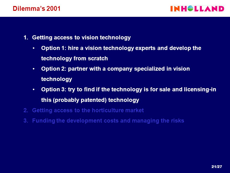 21/27 Dilemma's 2001 1.Getting access to vision technology Option 1: hire a vision technology experts and develop the technology from scratch Option 2: partner with a company specialized in vision technology Option 3: try to find if the technology is for sale and licensing-in this (probably patented) technology 2.Getting access to the horticulture market 3.Funding the development costs and managing the risks