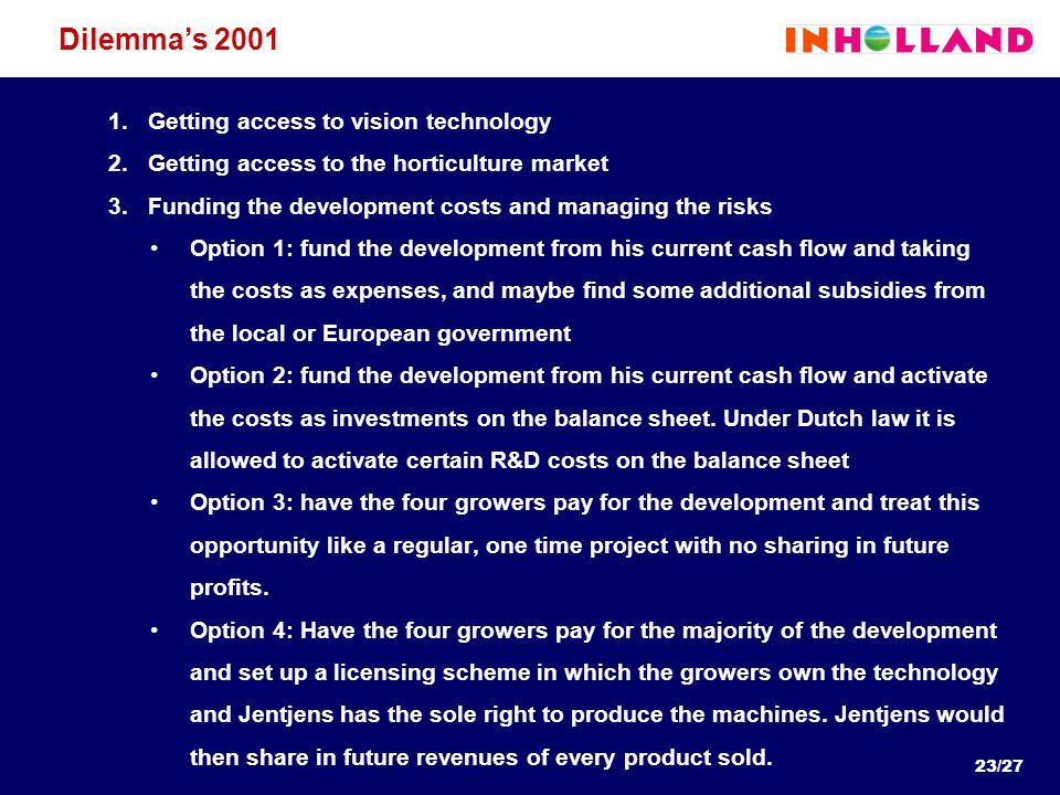 23/27 Dilemma's 2001 1.Getting access to vision technology 2.Getting access to the horticulture market 3.Funding the development costs and managing th