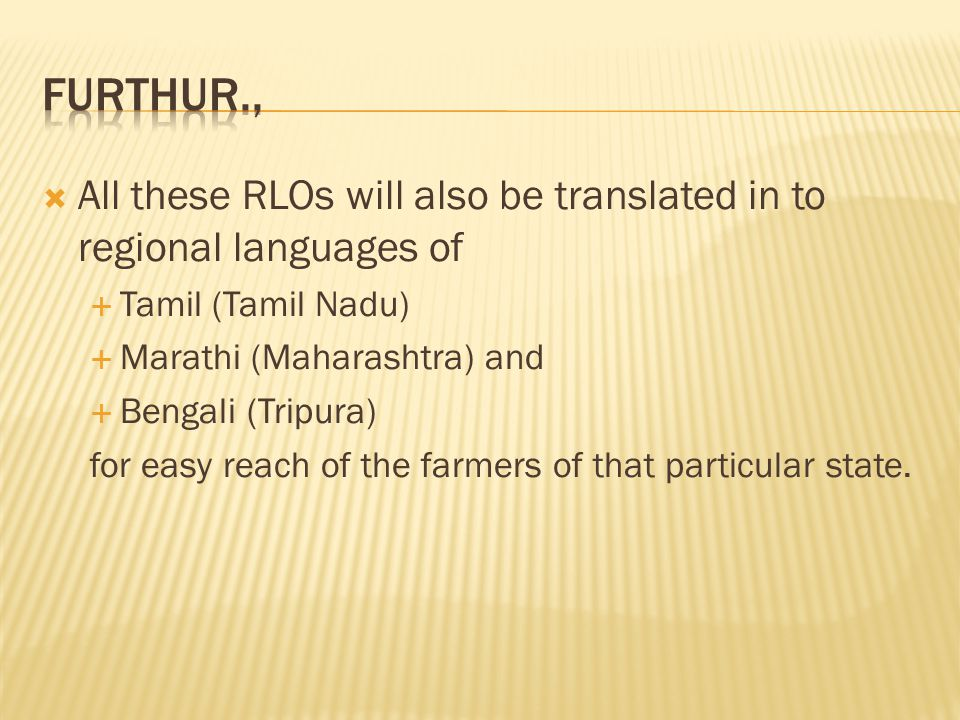  All these RLOs will also be translated in to regional languages of  Tamil (Tamil Nadu)  Marathi (Maharashtra) and  Bengali (Tripura) for easy reach of the farmers of that particular state.