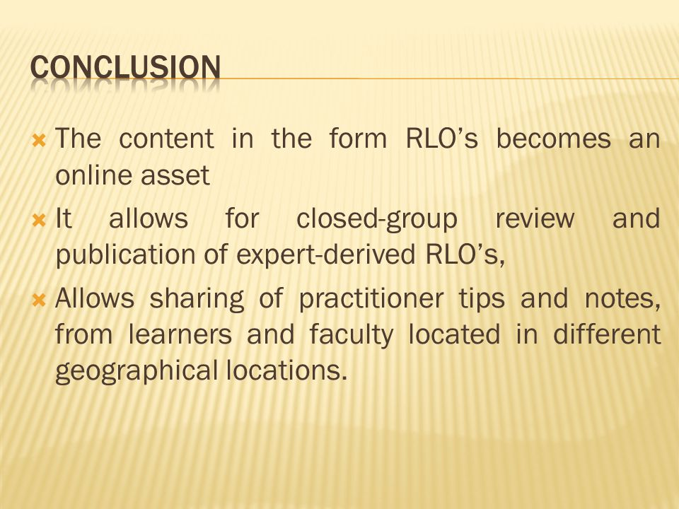  The content in the form RLO's becomes an online asset  It allows for closed-group review and publication of expert-derived RLO's,  Allows sharing of practitioner tips and notes, from learners and faculty located in different geographical locations.