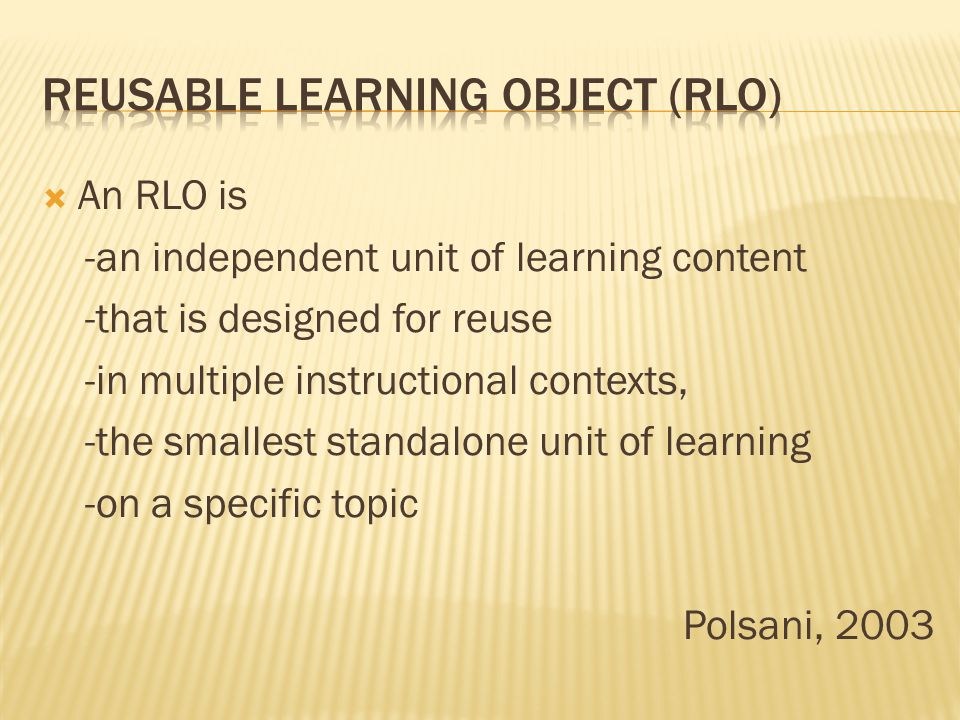 An RLO is -an independent unit of learning content -that is designed for reuse -in multiple instructional contexts, -the smallest standalone unit of learning -on a specific topic Polsani, 2003