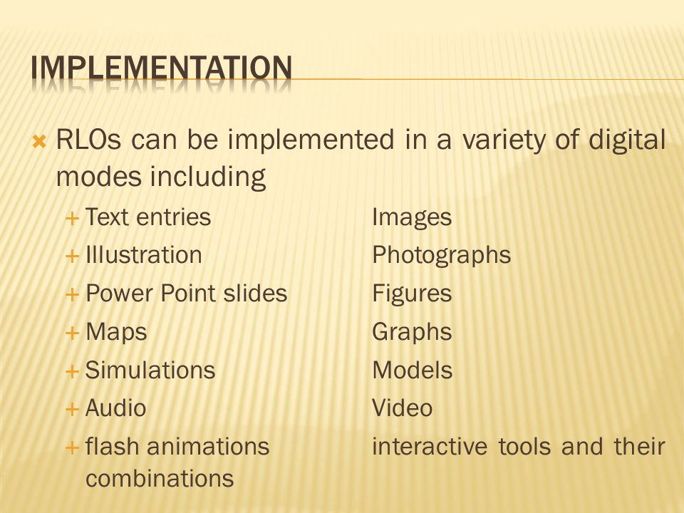  RLOs can be implemented in a variety of digital modes including  Text entriesImages  IllustrationPhotographs  Power Point slidesFigures  MapsGraphs  SimulationsModels  AudioVideo  flash animationsinteractive tools and their combinations