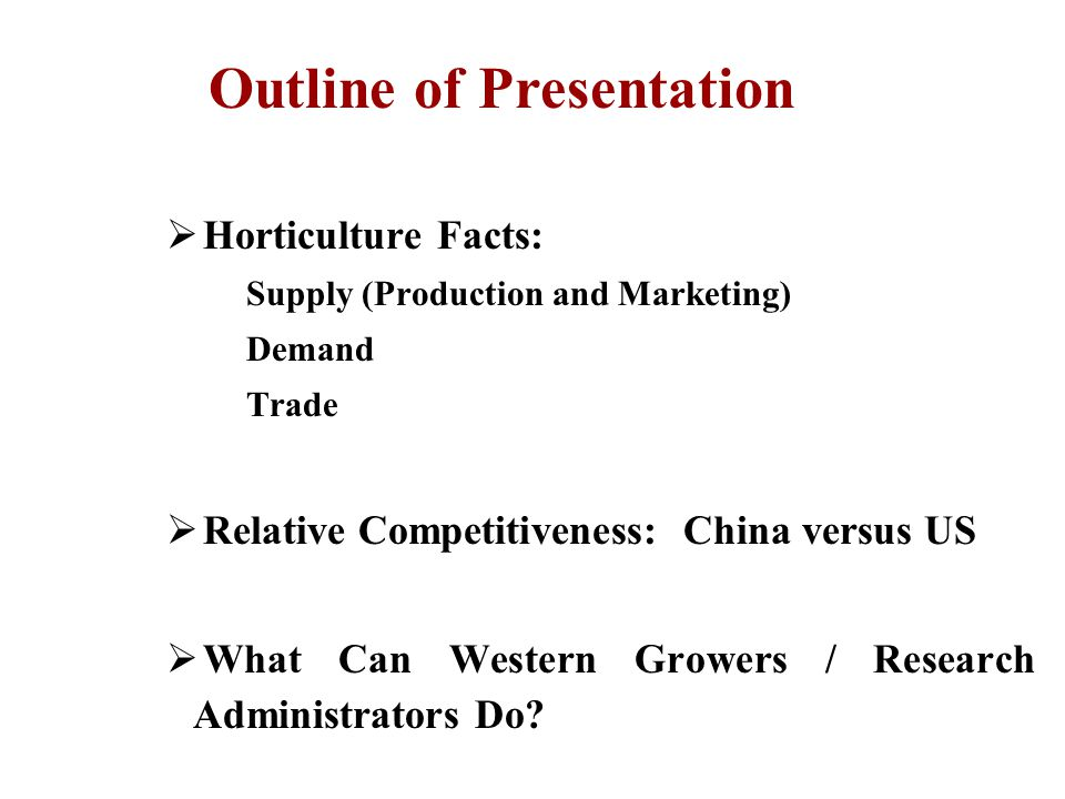  Horticulture Facts: Supply (Production and Marketing) Demand Trade  Relative Competitiveness: China versus US  What Can Western Growers / Research Administrators Do.