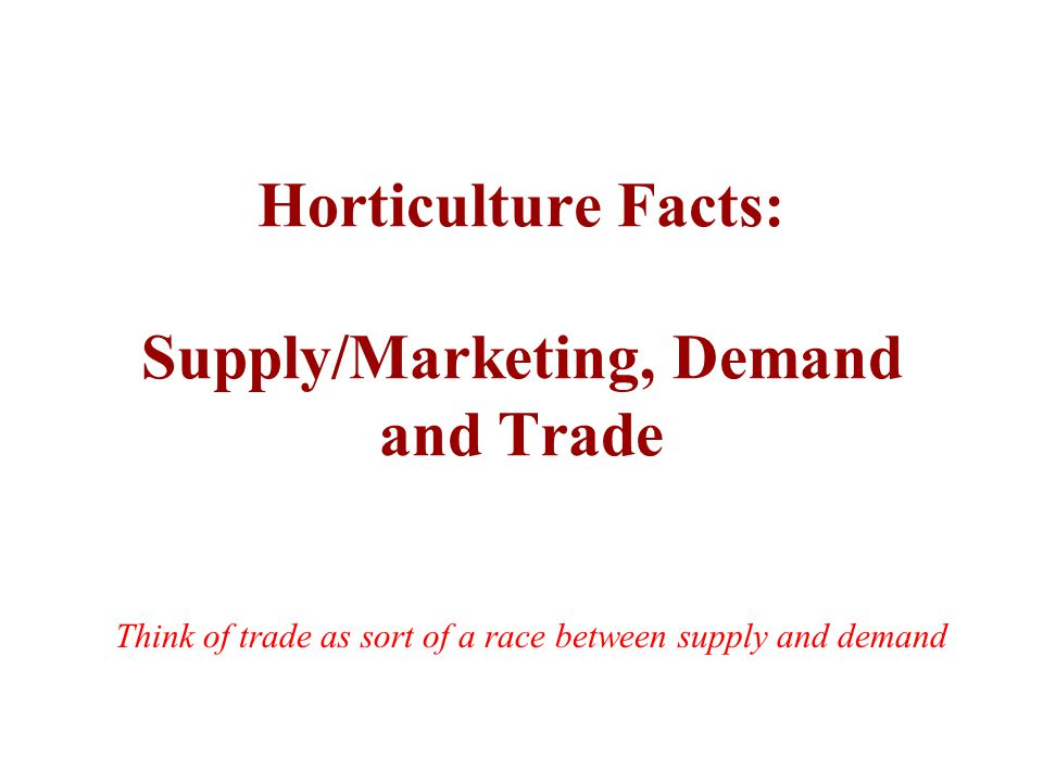 Horticulture Facts: Supply/Marketing, Demand and Trade Think of trade as sort of a race between supply and demand