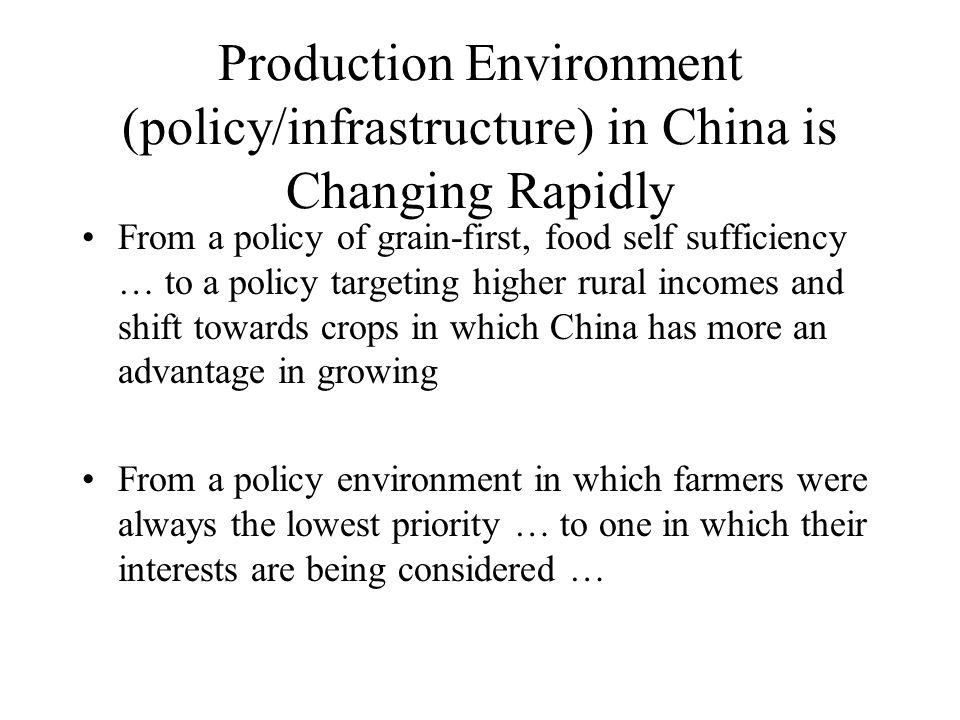 Production Environment (policy/infrastructure) in China is Changing Rapidly From a policy of grain-first, food self sufficiency … to a policy targeting higher rural incomes and shift towards crops in which China has more an advantage in growing From a policy environment in which farmers were always the lowest priority … to one in which their interests are being considered …