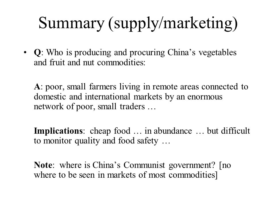 Summary (supply/marketing) Q: Who is producing and procuring China's vegetables and fruit and nut commodities: A: poor, small farmers living in remote areas connected to domestic and international markets by an enormous network of poor, small traders … Implications: cheap food … in abundance … but difficult to monitor quality and food safety … Note: where is China's Communist government.