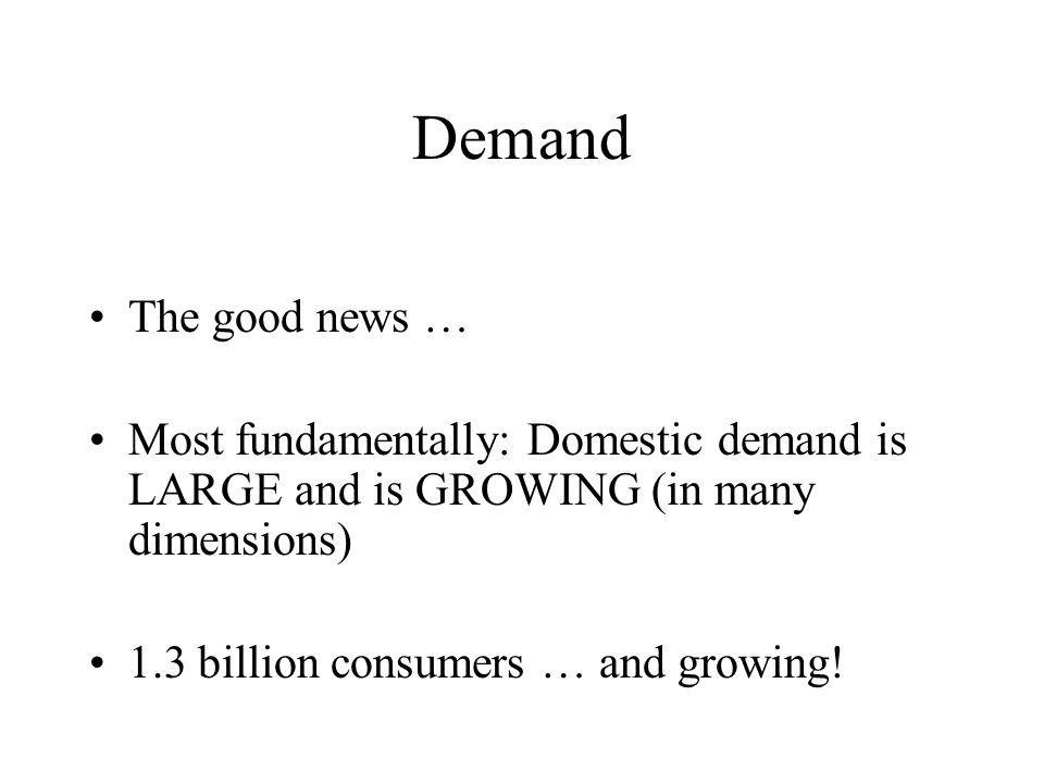 Demand The good news … Most fundamentally: Domestic demand is LARGE and is GROWING (in many dimensions) 1.3 billion consumers … and growing!