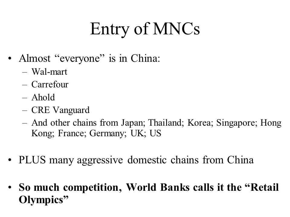 "Entry of MNCs Almost ""everyone"" is in China: –Wal-mart –Carrefour –Ahold –CRE Vanguard –And other chains from Japan; Thailand; Korea; Singapore; Hong"