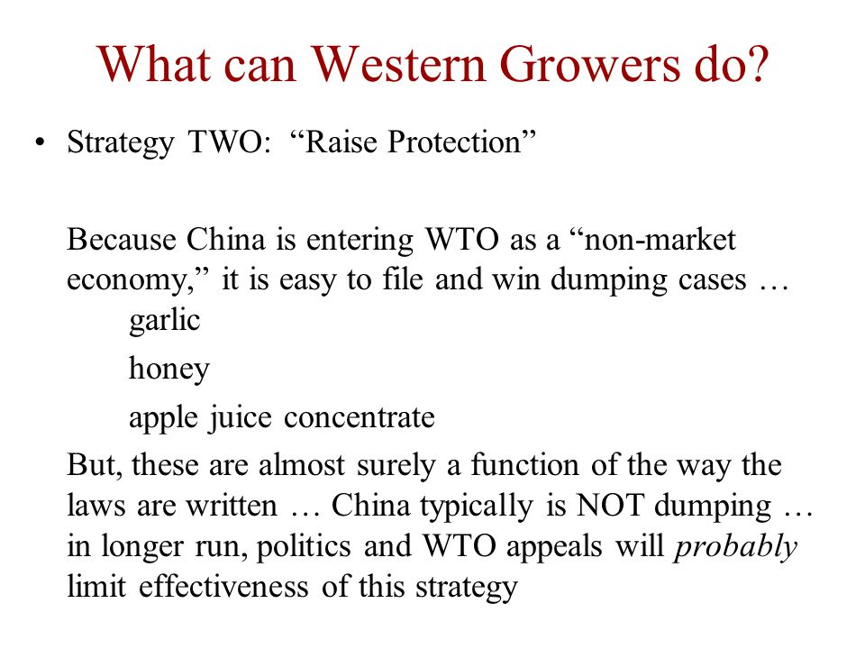 "What can Western Growers do? Strategy TWO: ""Raise Protection"" Because China is entering WTO as a ""non-market economy,"" it is easy to file and win dump"