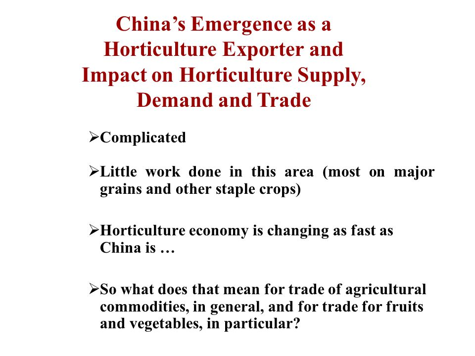 Complicated  Little work done in this area (most on major grains and other staple crops)  Horticulture economy is changing as fast as China is …  So what does that mean for trade of agricultural commodities, in general, and for trade for fruits and vegetables, in particular.