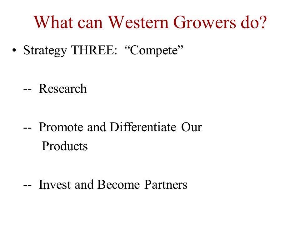 "What can Western Growers do? Strategy THREE: ""Compete"" -- Research -- Promote and Differentiate Our Products -- Invest and Become Partners"