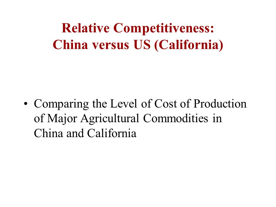 Relative Competitiveness: China versus US (California) Comparing the Level of Cost of Production of Major Agricultural Commodities in China and California