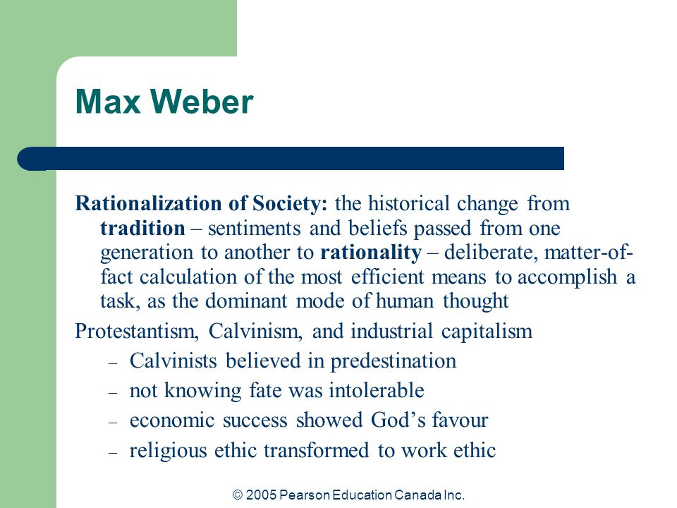 © 2005 Pearson Education Canada Inc. Max Weber Rationalization of Society: the historical change from tradition – sentiments and beliefs passed from o