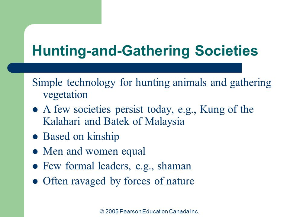 © 2005 Pearson Education Canada Inc. Hunting-and-Gathering Societies Simple technology for hunting animals and gathering vegetation A few societies pe