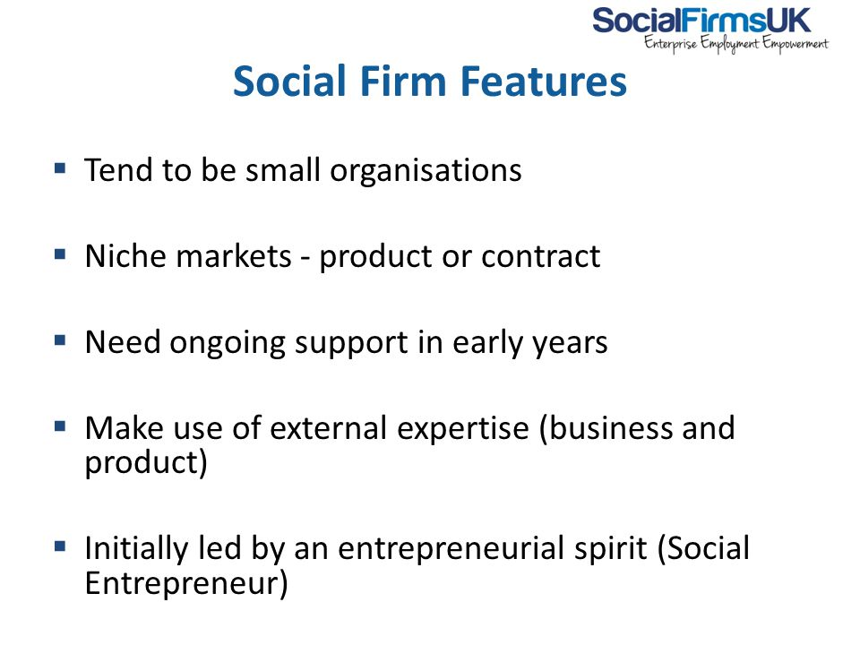 Social Firm Features  Tend to be small organisations  Niche markets - product or contract  Need ongoing support in early years  Make use of external expertise (business and product)  Initially led by an entrepreneurial spirit (Social Entrepreneur)  Ideally external and independent of parent organisation
