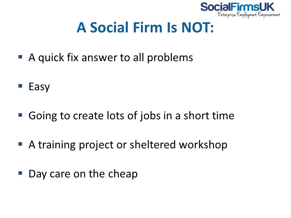 A Social Firm Is NOT:  A quick fix answer to all problems  Easy  Going to create lots of jobs in a short time  A training project or sheltered workshop  Day care on the cheap