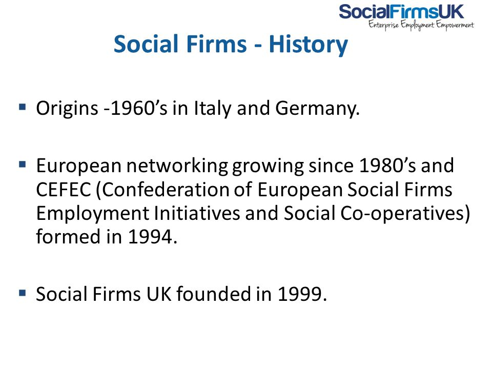Social Firms - History  Origins -1960's in Italy and Germany.