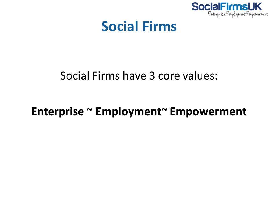 Social Firms Social Firms have 3 core values: Enterprise ~ Employment~ Empowerment