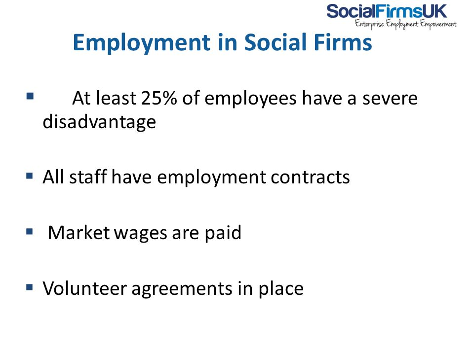 Employment in Social Firms  At least 25% of employees have a severe disadvantage  All staff have employment contracts  Market wages are paid  Volunteer agreements in place