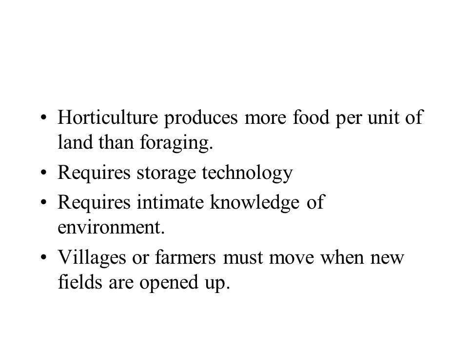 Horticulture produces more food per unit of land than foraging.