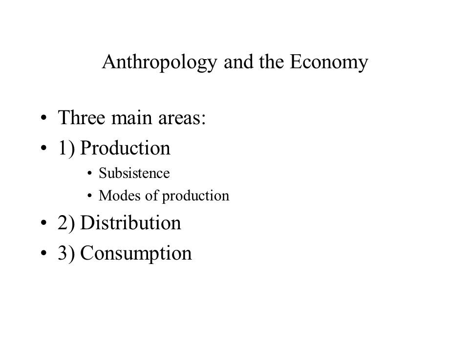 Anthropology and the Economy Three main areas: 1) Production Subsistence Modes of production 2) Distribution 3) Consumption