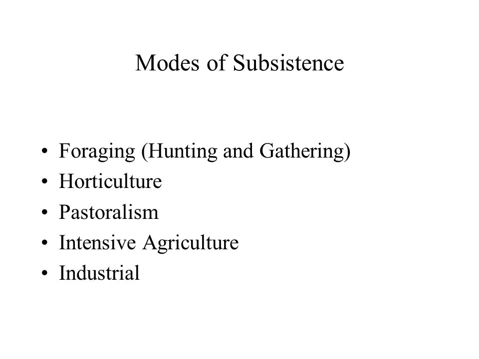 Modes of Subsistence Foraging (Hunting and Gathering) Horticulture Pastoralism Intensive Agriculture Industrial