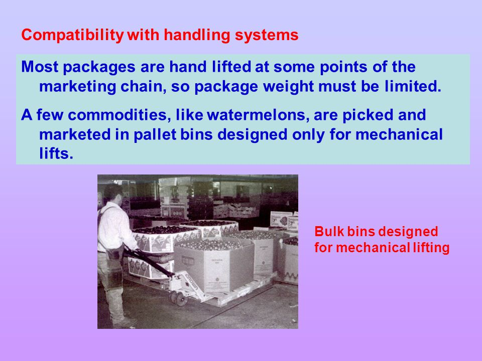 Compatibility with handling systems Most packages are hand lifted at some points of the marketing chain, so package weight must be limited.