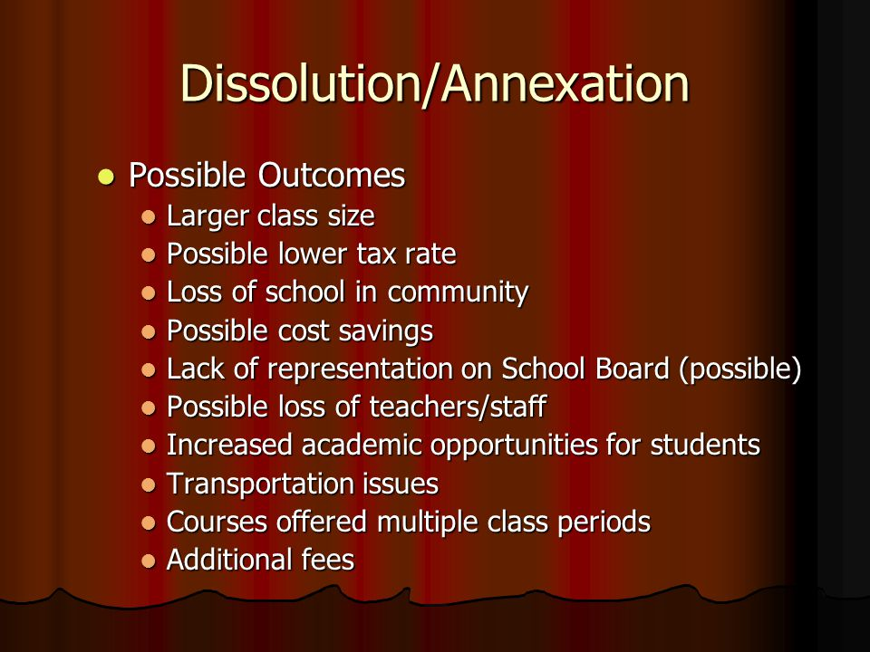Dissolution/Annexation Possible Outcomes Possible Outcomes Larger class size Possible lower tax rate Loss of school in community Possible cost savings