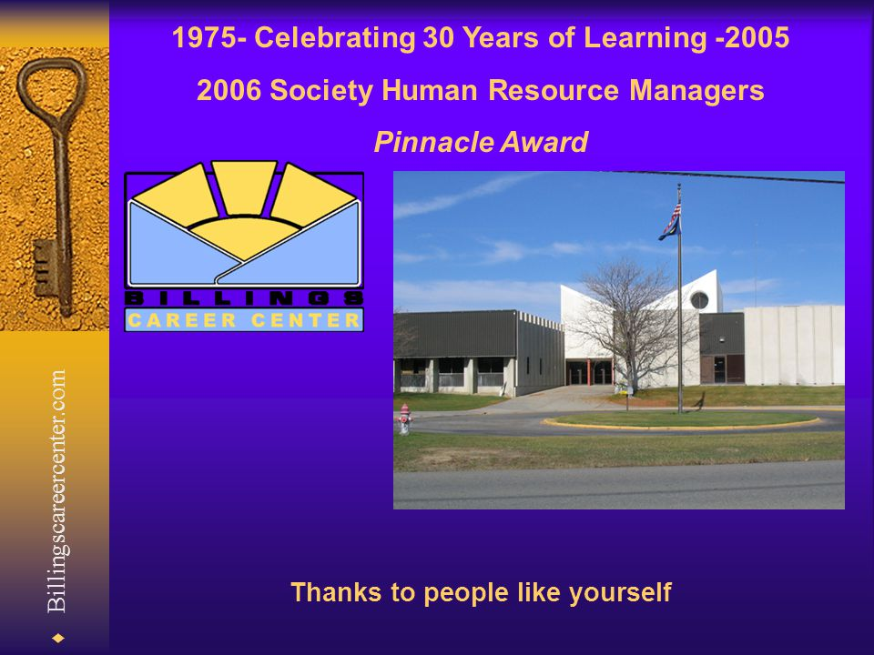  Billingscareercenter.com 1975- Celebrating 30 Years of Learning -2005 2006 Society Human Resource Managers Pinnacle Award Thanks to people like yourself