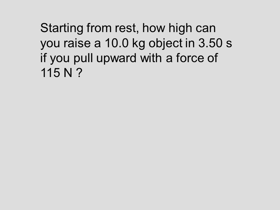 Starting from rest, how high can you raise a 10.0 kg object in 3.50 s if you pull upward with a force of 115 N ?