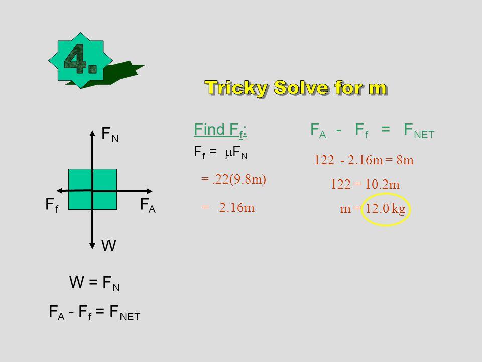 W FNFN W = F N F A - F f = F NET Find F f : F f =  F N =.22(9.8m) = 2.16m F A - F f = F NET FAFA FfFf 122 - 2.16m = 8m 122 = 10.2m m = 12.0 kg