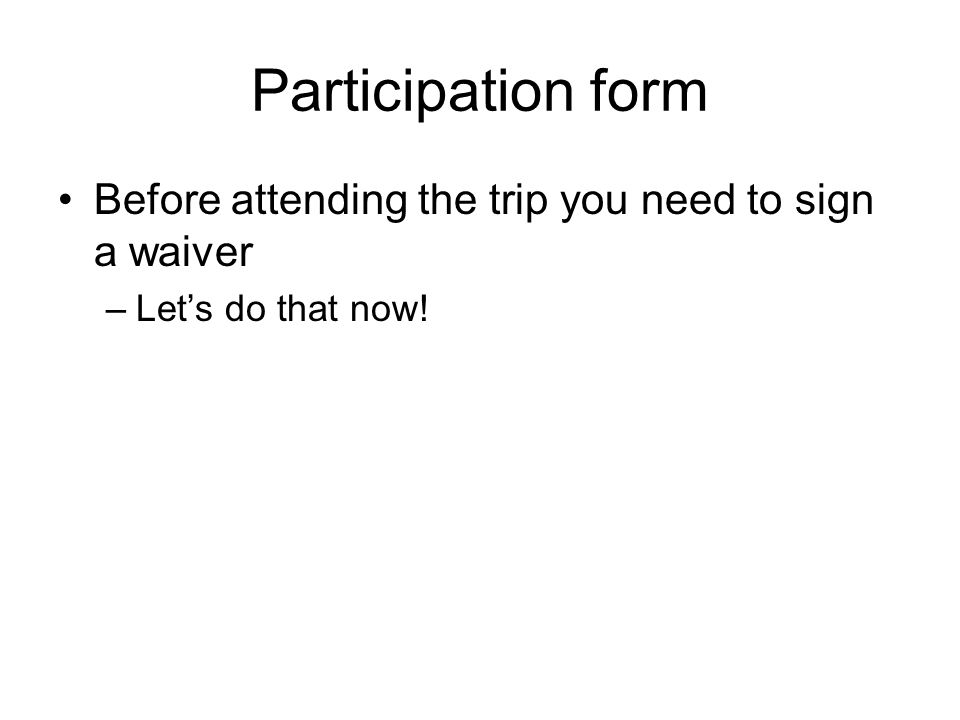Participation form Before attending the trip you need to sign a waiver –Let's do that now!